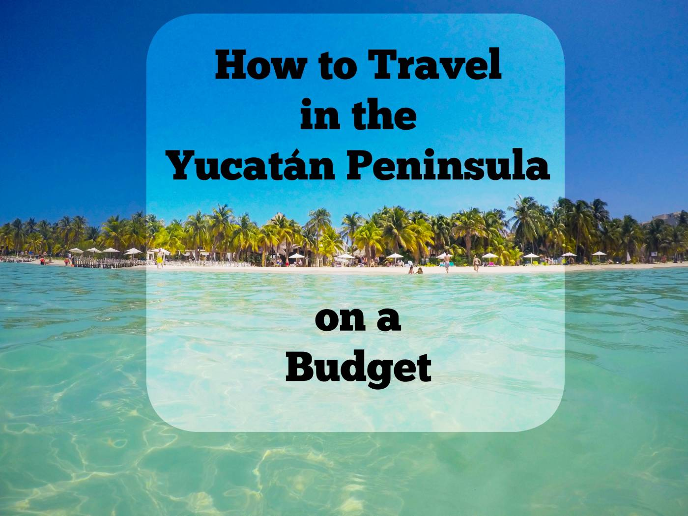 How to Travel in the Yucatán Peninsula on a Budget  Lavi was here